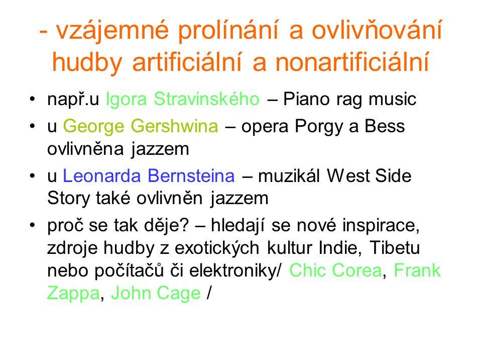 - vzájemné prolínání a ovlivňování hudby artificiální a nonartificiální např.u Igora Stravinského – Piano rag music u George Gershwina – opera Porgy a