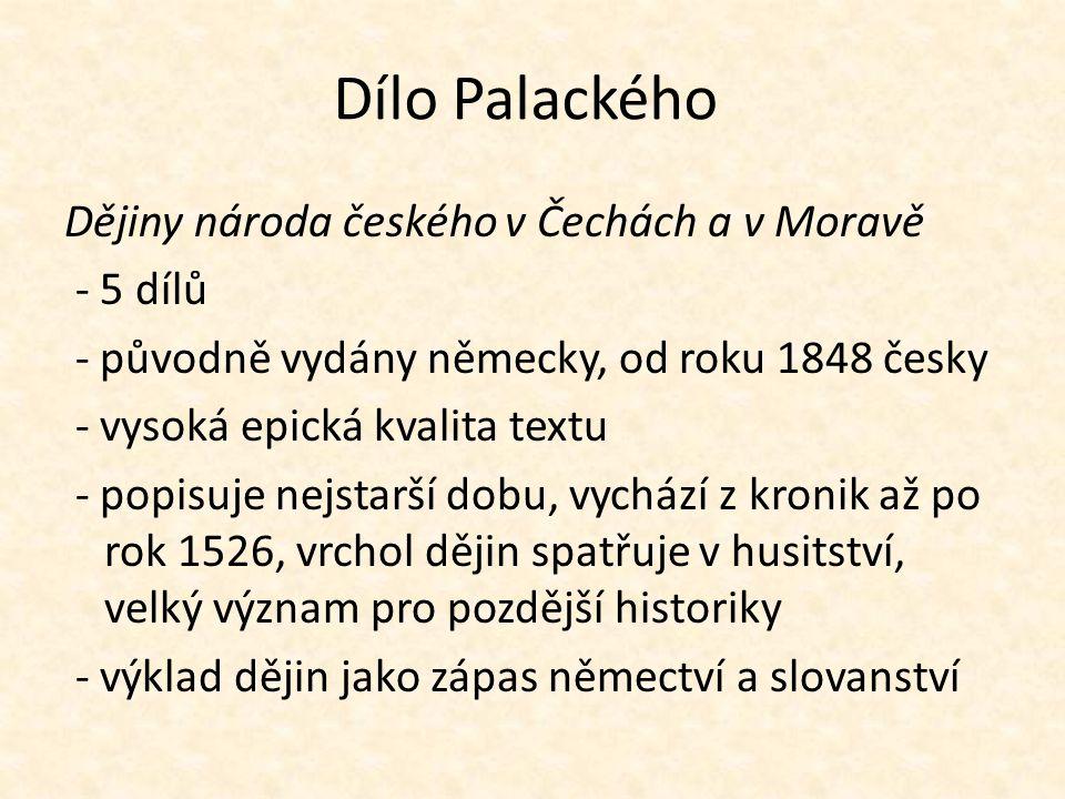 Dílo Palackého Dějiny národa českého v Čechách a v Moravě - 5 dílů - původně vydány německy, od roku 1848 česky - vysoká epická kvalita textu - popisu