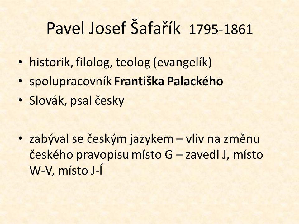 Pavel Josef Šafařík 1795-1861 historik, filolog, teolog (evangelík) spolupracovník Františka Palackého Slovák, psal česky zabýval se českým jazykem –