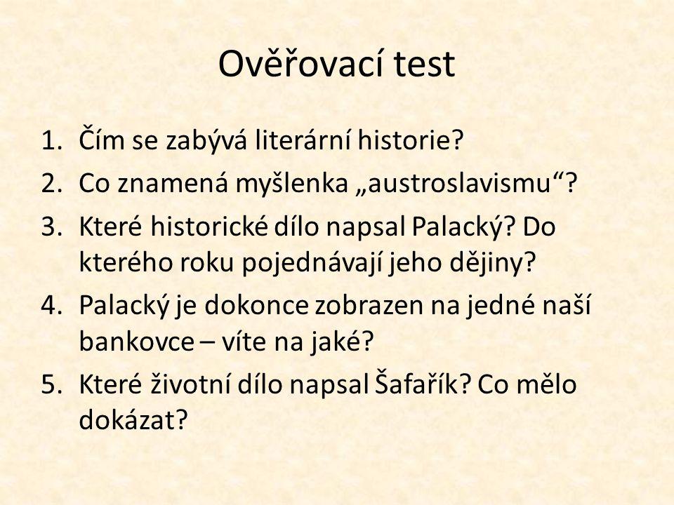 """Ověřovací test 1.Čím se zabývá literární historie? 2.Co znamená myšlenka """"austroslavismu""""? 3.Které historické dílo napsal Palacký? Do kterého roku poj"""