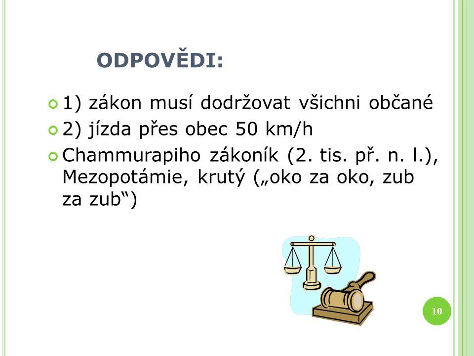 ODPOVĚDI: 1) zákon musí dodržovat všichni občané 2) jízda přes obec 50 km/h Chammurapiho zákoník (2.
