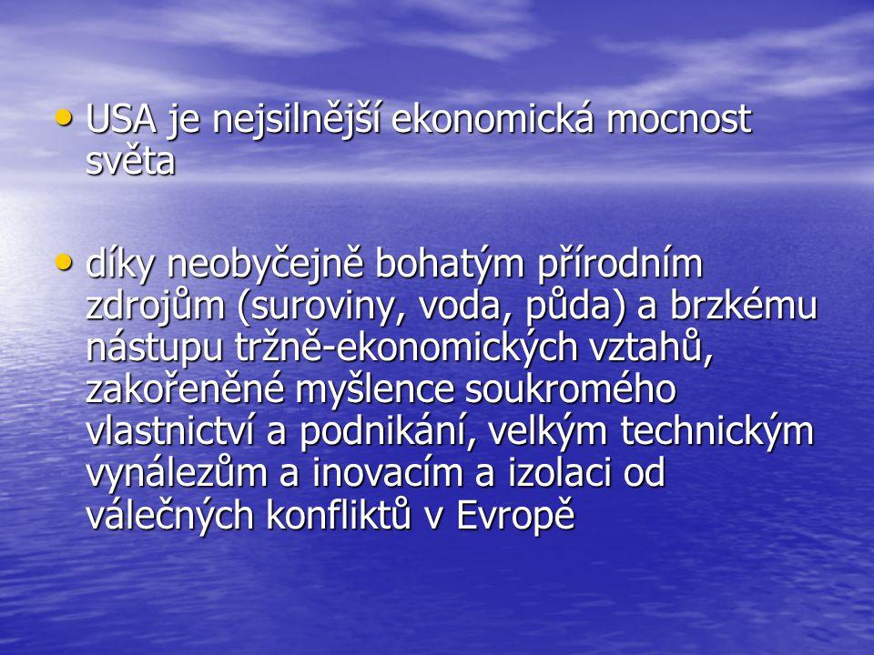 USA je nejsilnější ekonomická mocnost světa USA je nejsilnější ekonomická mocnost světa díky neobyčejně bohatým přírodním zdrojům (suroviny, voda, půda) a brzkému nástupu tržně-ekonomických vztahů, zakořeněné myšlence soukromého vlastnictví a podnikání, velkým technickým vynálezům a inovacím a izolaci od válečných konfliktů v Evropě díky neobyčejně bohatým přírodním zdrojům (suroviny, voda, půda) a brzkému nástupu tržně-ekonomických vztahů, zakořeněné myšlence soukromého vlastnictví a podnikání, velkým technickým vynálezům a inovacím a izolaci od válečných konfliktů v Evropě