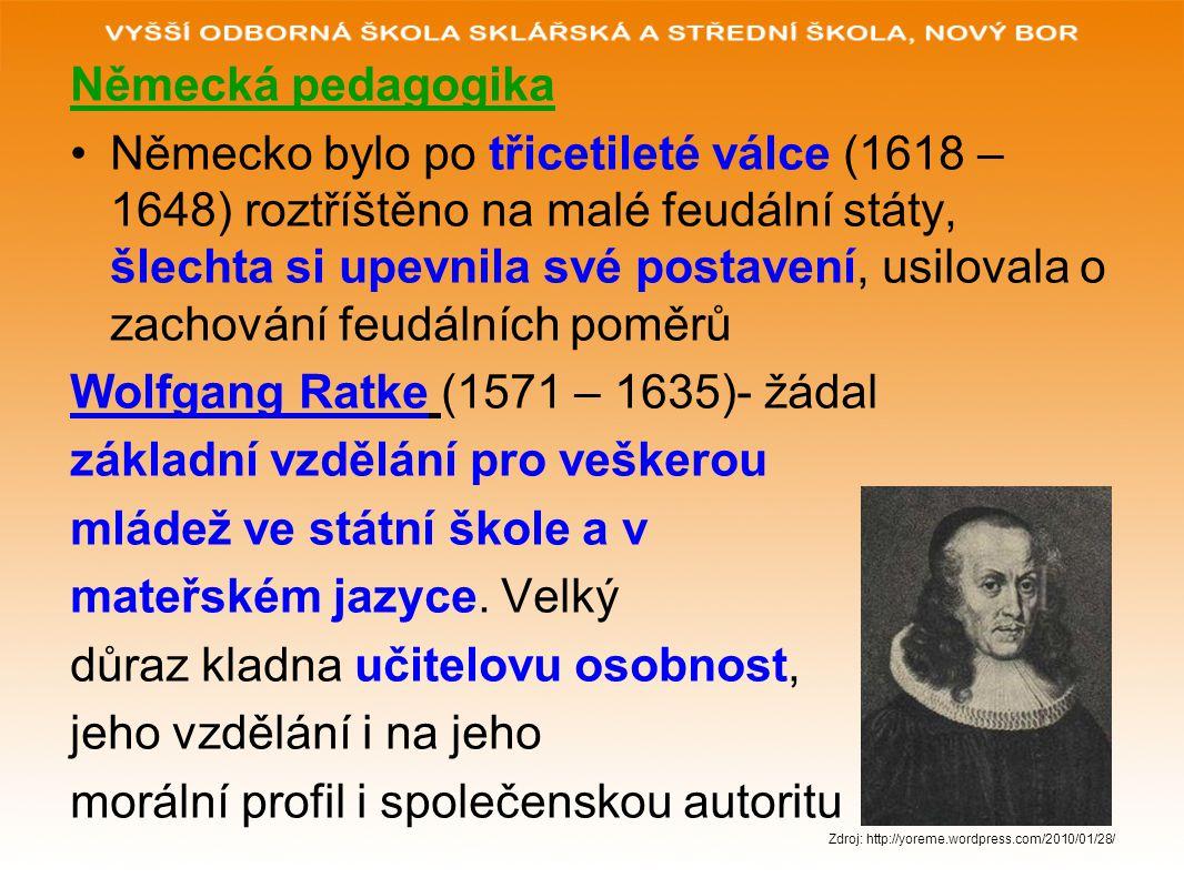 Německá pedagogika Německo bylo po třicetileté válce (1618 – 1648) roztříštěno na malé feudální státy, šlechta si upevnila své postavení, usilovala o zachování feudálních poměrů Wolfgang Ratke (1571 – 1635)- žádal základní vzdělání pro veškerou mládež ve státní škole a v mateřském jazyce.