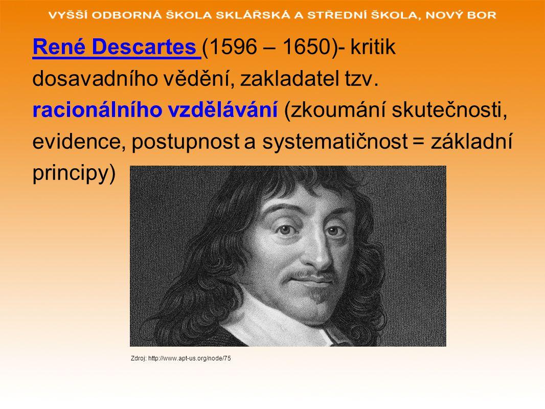 René Descartes (1596 – 1650)- kritik dosavadního vědění, zakladatel tzv. racionálního vzdělávání (zkoumání skutečnosti, evidence, postupnost a systema