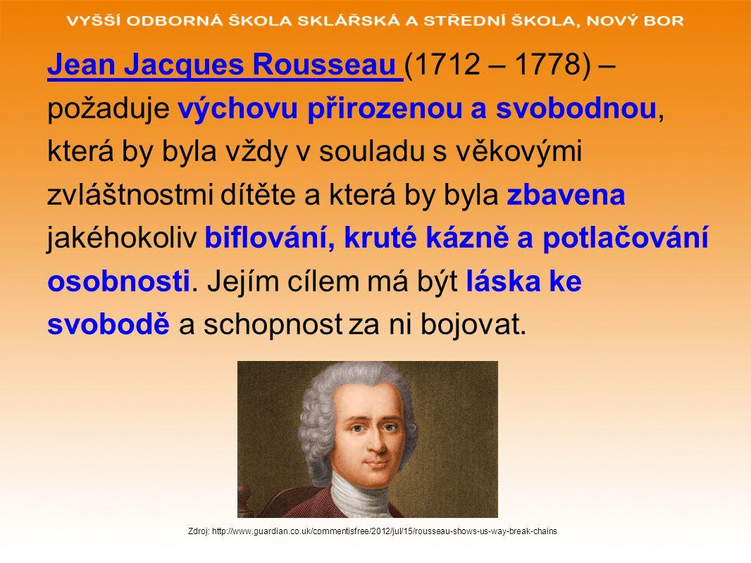 Jean Jacques Rousseau (1712 – 1778) – požaduje výchovu přirozenou a svobodnou, která by byla vždy v souladu s věkovými zvláštnostmi dítěte a která by byla zbavena jakéhokoliv biflování, kruté kázně a potlačování osobnosti.