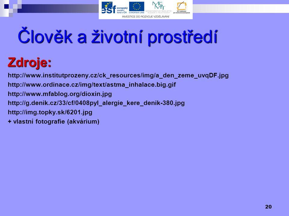 20 Člověk a životní prostředí Zdroje: http://www.institutprozeny.cz/ck_resources/img/a_den_zeme_uvqDF.jpg http://www.ordinace.cz/img/text/astma_inhalace.big.gif http://www.mfablog.org/dioxin.jpg http://g.denik.cz/33/cf/0408pyl_alergie_kere_denik-380.jpg http://img.topky.sk/6201.jpg + vlastní fotografie (akvárium)