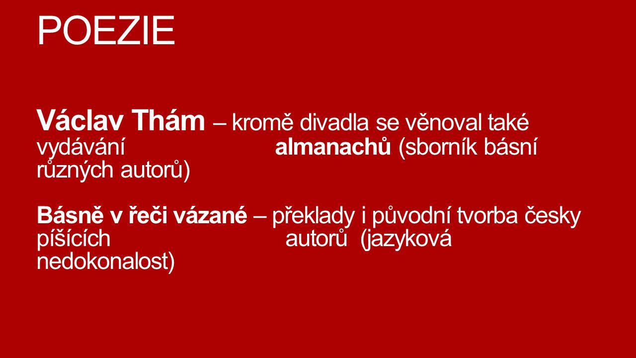POEZIE Václav Thám – kromě divadla se věnoval také vydávání almanachů (sborník básní různých autorů) Básně v řeči vázané – překlady i původní tvorba č