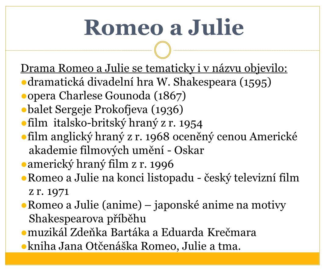Romeo a Julie Drama Romeo a Julie se tematicky i v názvu objevilo: ●dramatická divadelní hra W. Shakespeara (1595) ●opera Charlese Gounoda (1867) ●bal