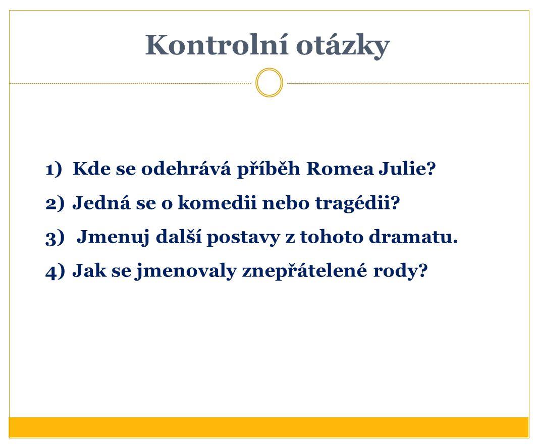 Kontrolní otázky 1)Kde se odehrává příběh Romea Julie? 2)Jedná se o komedii nebo tragédii? 3) Jmenuj další postavy z tohoto dramatu. 4)Jak se jmenoval