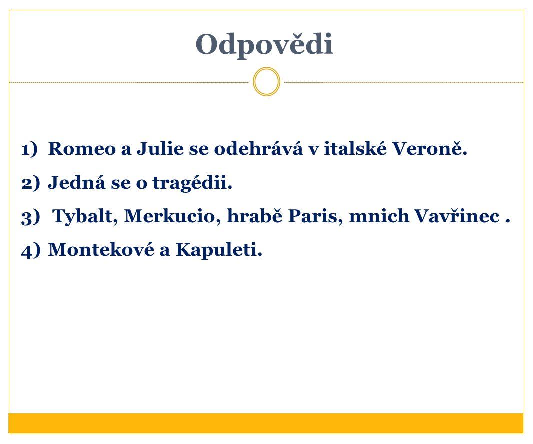Odpovědi 1)Romeo a Julie se odehrává v italské Veroně. 2)Jedná se o tragédii. 3) Tybalt, Merkucio, hrabě Paris, mnich Vavřinec. 4)Montekové a Kapuleti