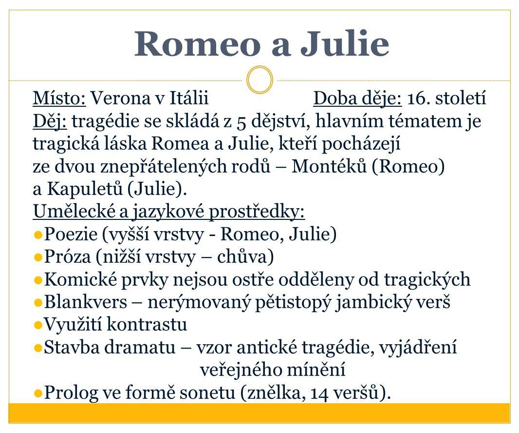 Romeo a Julie Místo: Verona v ItáliiDoba děje: 16. století Děj: tragédie se skládá z 5 dějství, hlavním tématem je tragická láska Romea a Julie, kteří