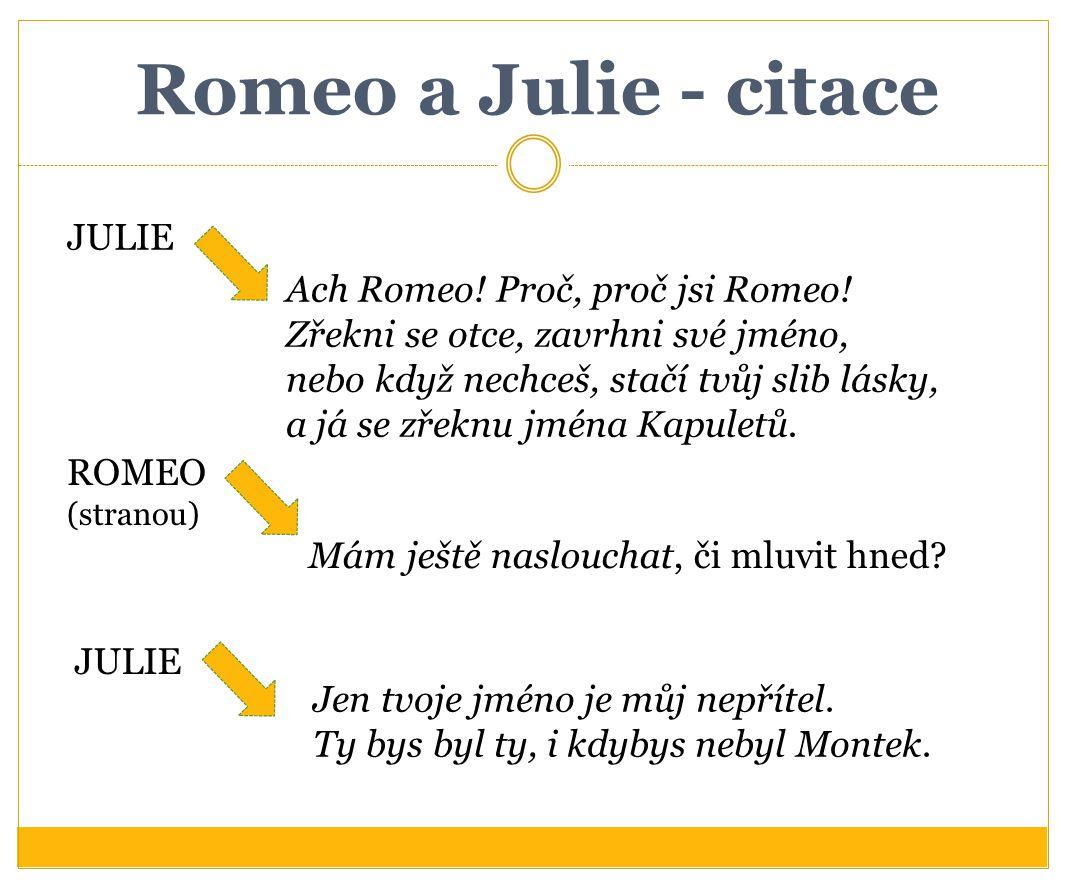 Romeo a Julie - citace JULIE Ach Romeo! Proč, proč jsi Romeo! Zřekni se otce, zavrhni své jméno, nebo když nechceš, stačí tvůj slib lásky, a já se zře