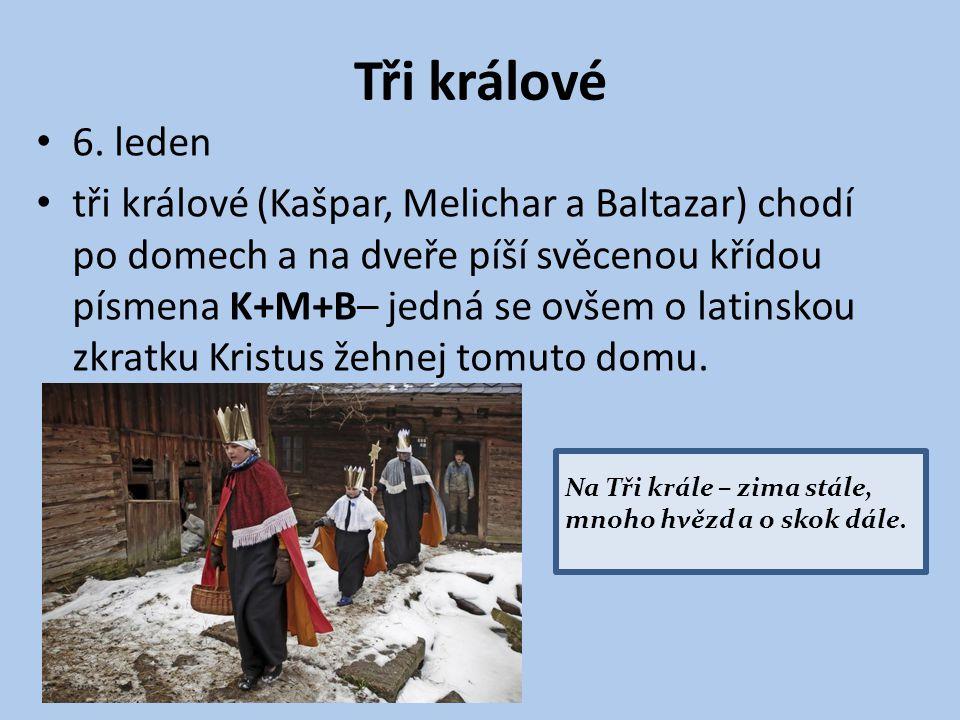 Tři králové 6. leden tři králové (Kašpar, Melichar a Baltazar) chodí po domech a na dveře píší svěcenou křídou písmena K+M+B– jedná se ovšem o latinsk
