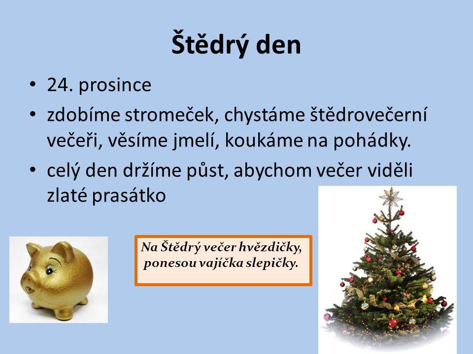 Štědrý den 24. prosince zdobíme stromeček, chystáme štědrovečerní večeři, věsíme jmelí, koukáme na pohádky. celý den držíme půst, abychom večer viděli