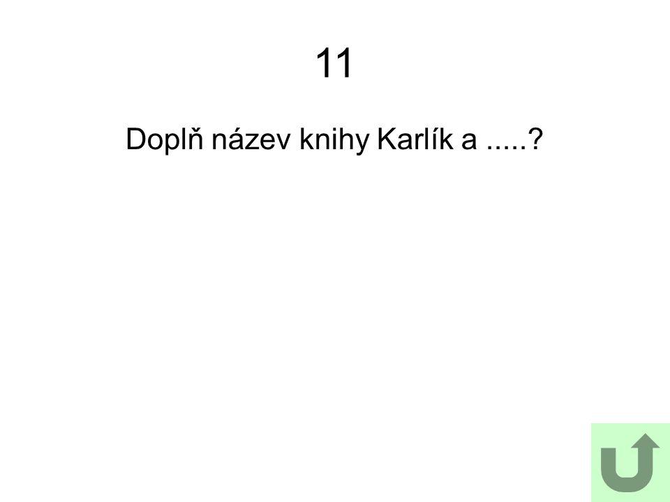11 Doplň název knihy Karlík a.....?