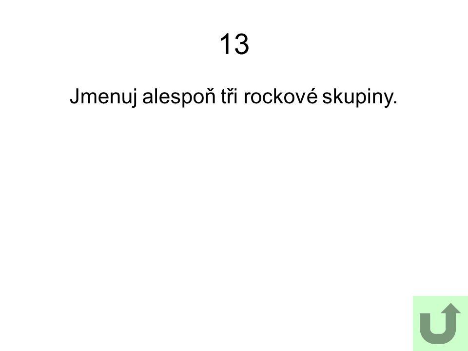 13 Jmenuj alespoň tři rockové skupiny.