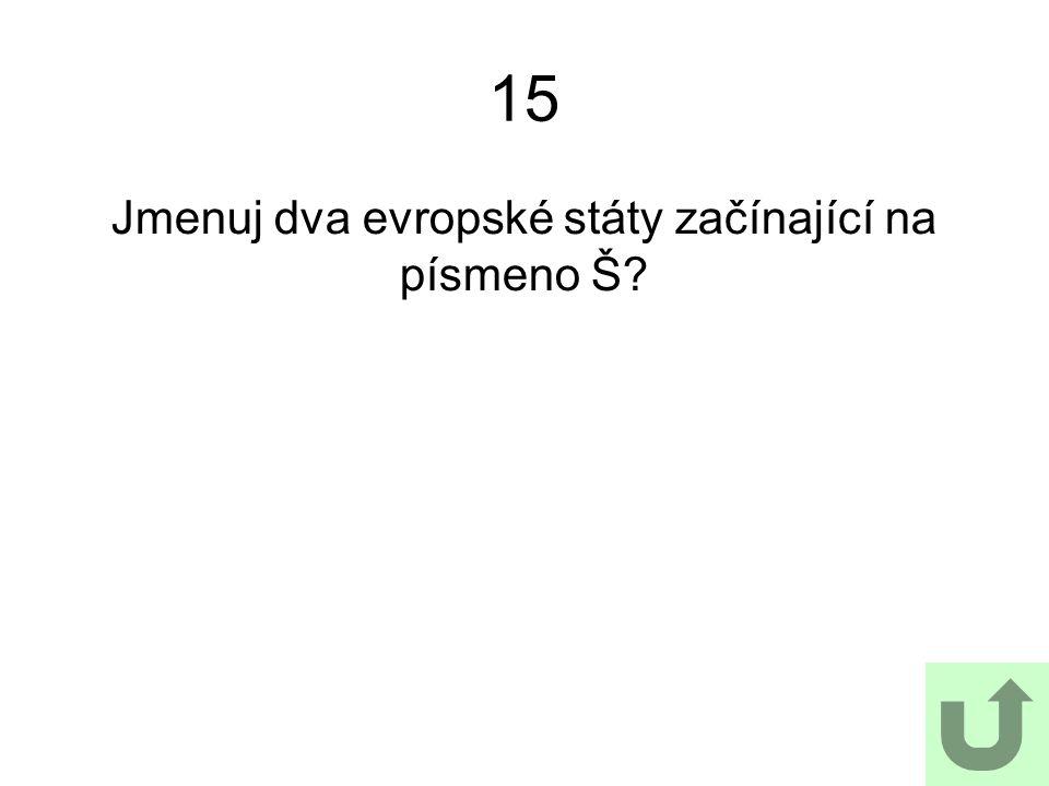 15 Jmenuj dva evropské státy začínající na písmeno Š?