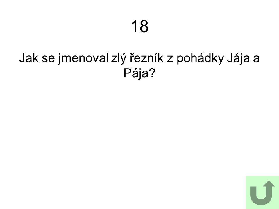 18 Jak se jmenoval zlý řezník z pohádky Jája a Pája?