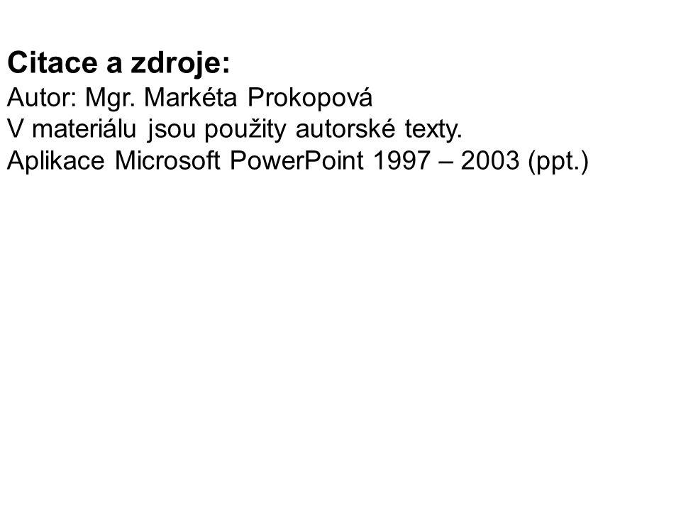 Citace a zdroje: Autor: Mgr. Markéta Prokopová V materiálu jsou použity autorské texty. Aplikace Microsoft PowerPoint 1997 – 2003 (ppt.)