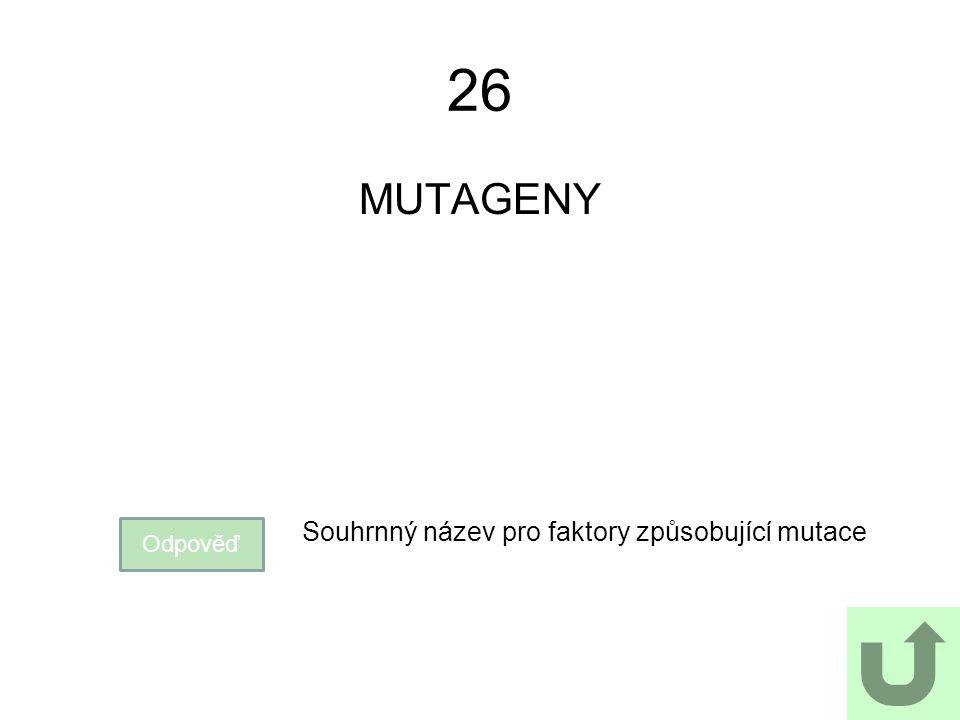 26 MUTAGENY Odpověď Souhrnný název pro faktory způsobující mutace