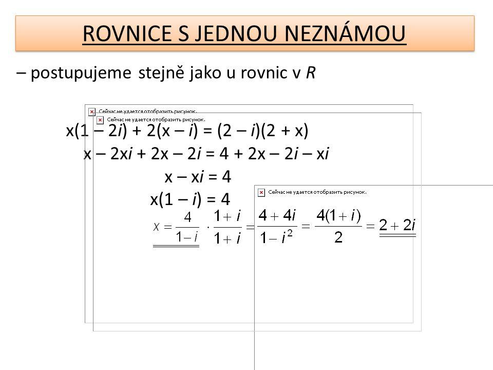 ROVNICE S JEDNOU NEZNÁMOU – postupujeme stejně jako u rovnic v R x(1 – 2i) + 2(x – i) = (2 – i)(2 + x) x – 2xi + 2x – 2i = 4 + 2x – 2i – xi x – xi = 4