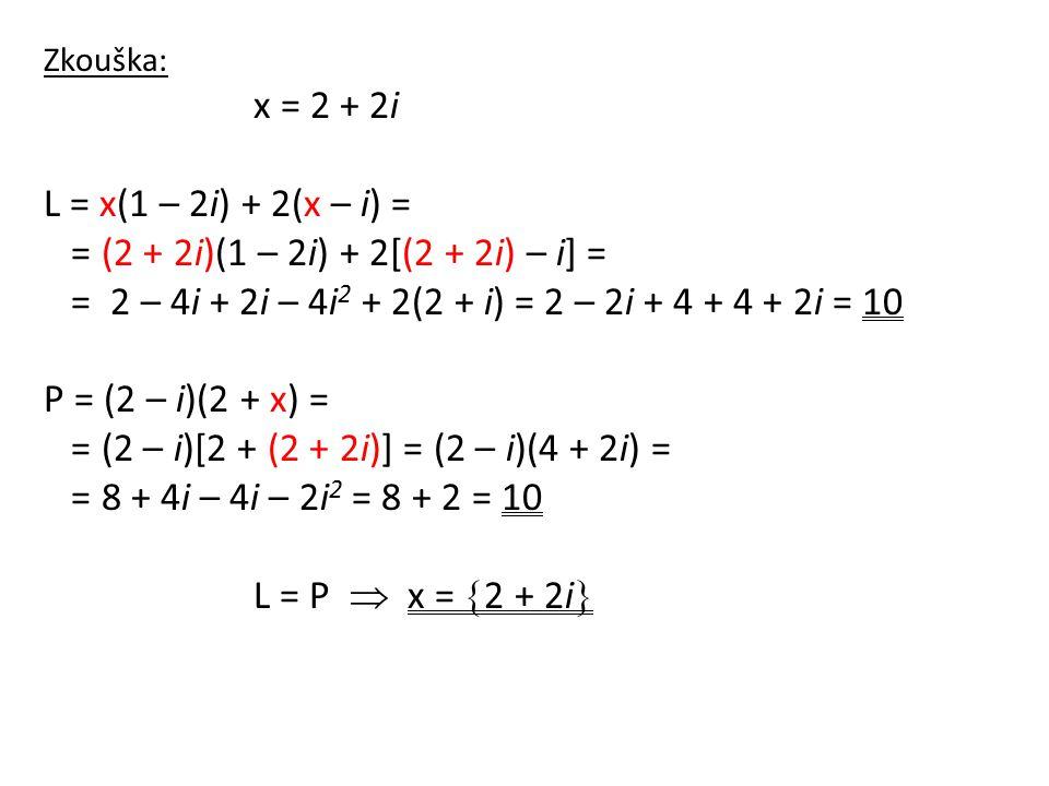 Zkouška: x = 2 + 2i L = x(1 – 2i) + 2(x – i) = = (2 + 2i)(1 – 2i) + 2[(2 + 2i) – i] = = 2 – 4i + 2i – 4i 2 + 2(2 + i) = 2 – 2i + 4 + 4 + 2i = 10 P = (