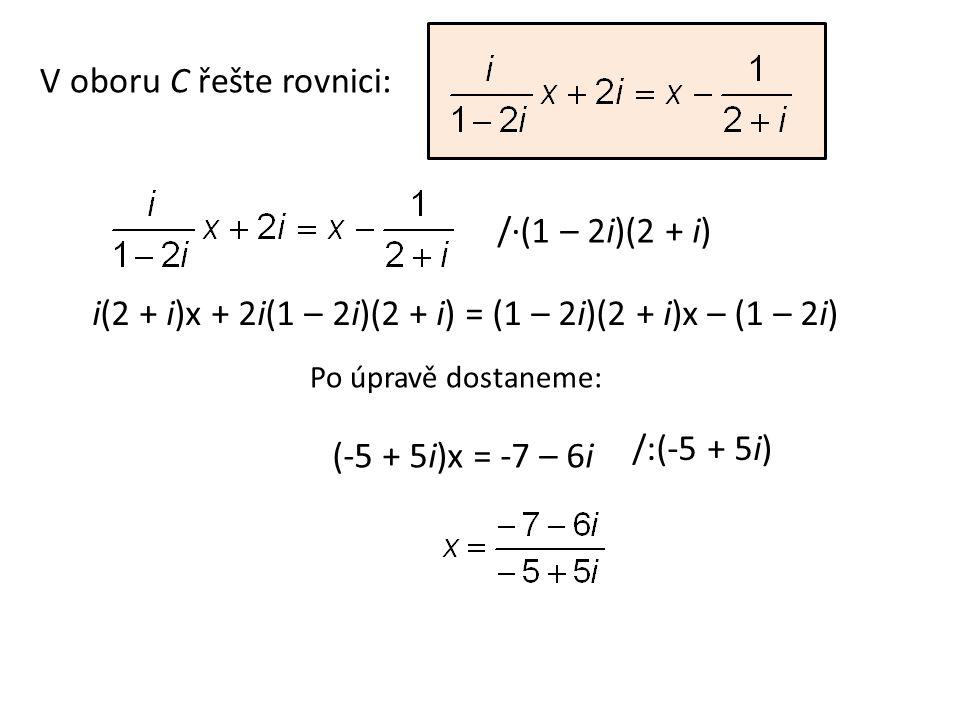 V oboru C řešte rovnici: /∙(1 – 2i)(2 + i) i(2 + i)x + 2i(1 – 2i)(2 + i) = (1 – 2i)(2 + i)x – (1 – 2i) (-5 + 5i)x = -7 – 6i /:(-5 + 5i) Po úpravě dost