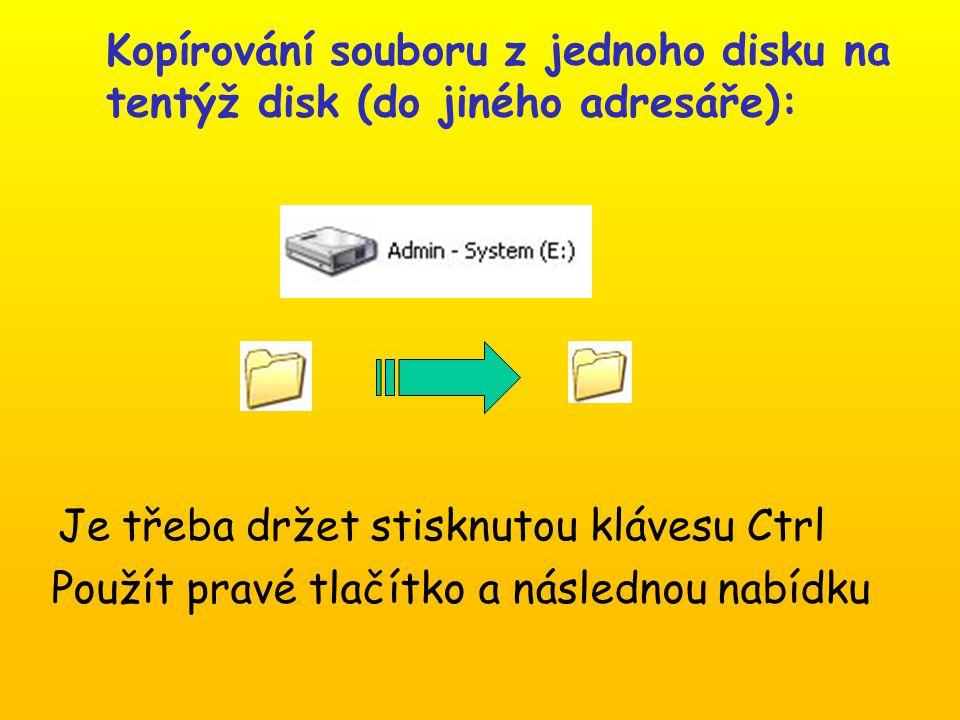 Kopírování souboru z jednoho disku na tentýž disk (do jiného adresáře): Je třeba držet stisknutou klávesu Ctrl Použít pravé tlačítko a následnou nabídku