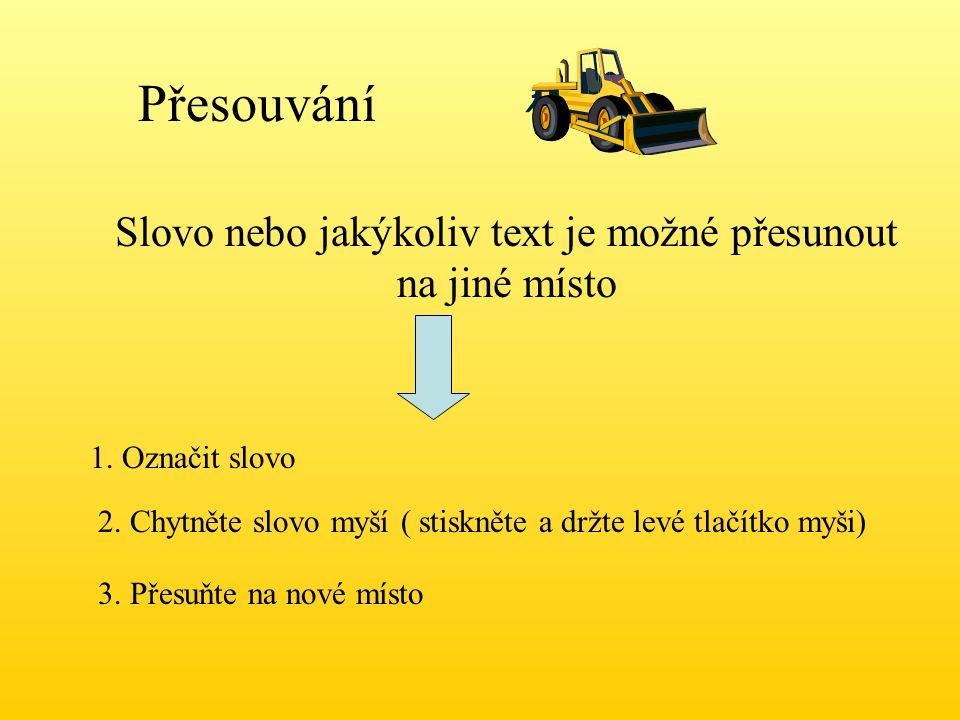 Přesouvání Slovo nebo jakýkoliv text je možné přesunout na jiné místo 1. Označit slovo 2. Chytněte slovo myší ( stiskněte a držte levé tlačítko myši)