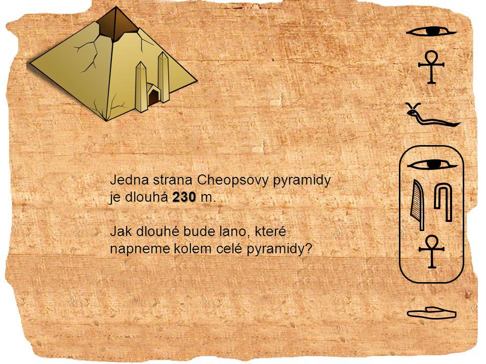 230 Jedna strana Cheopsovy pyramidy je dlouhá 230 m.