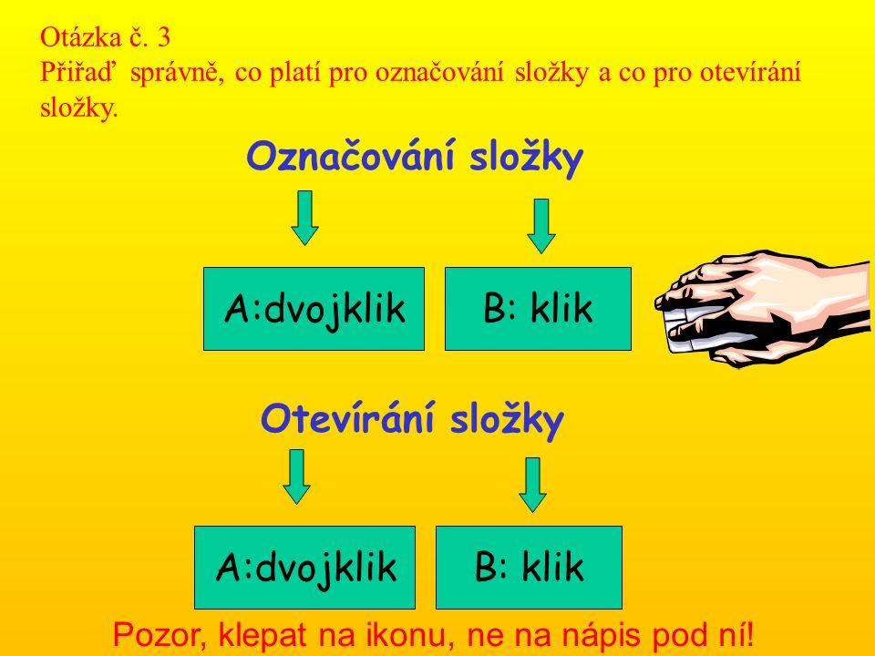 Označování složky B: klikA:dvojklik Pozor, klepat na ikonu, ne na nápis pod ní! Otázka č. 3 Přiřaď správně, co platí pro označování složky a co pro ot