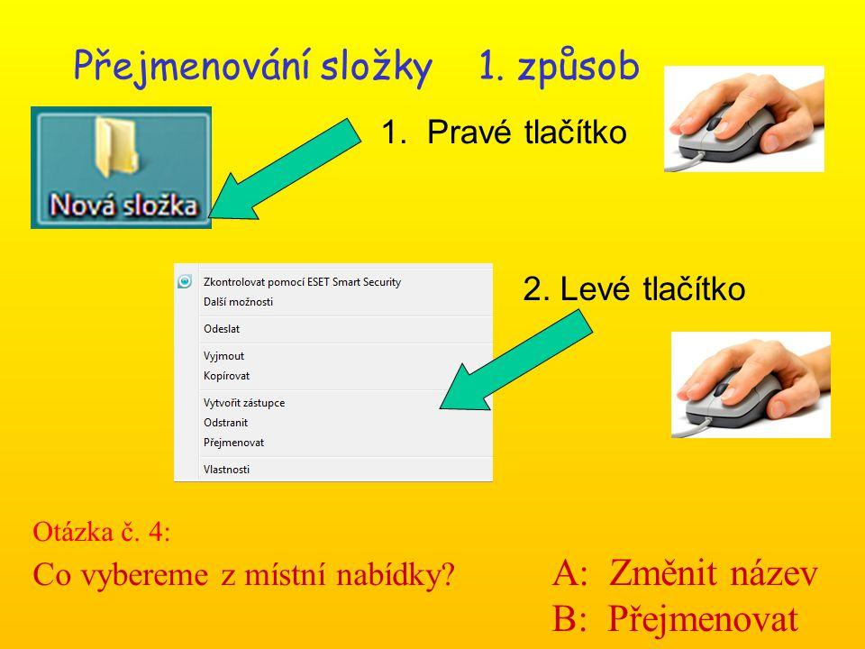 Přejmenování složky 1. způsob 1. Pravé tlačítko 2. Levé tlačítko Otázka č. 4: Co vybereme z místní nabídky? A: Změnit název B: Přejmenovat