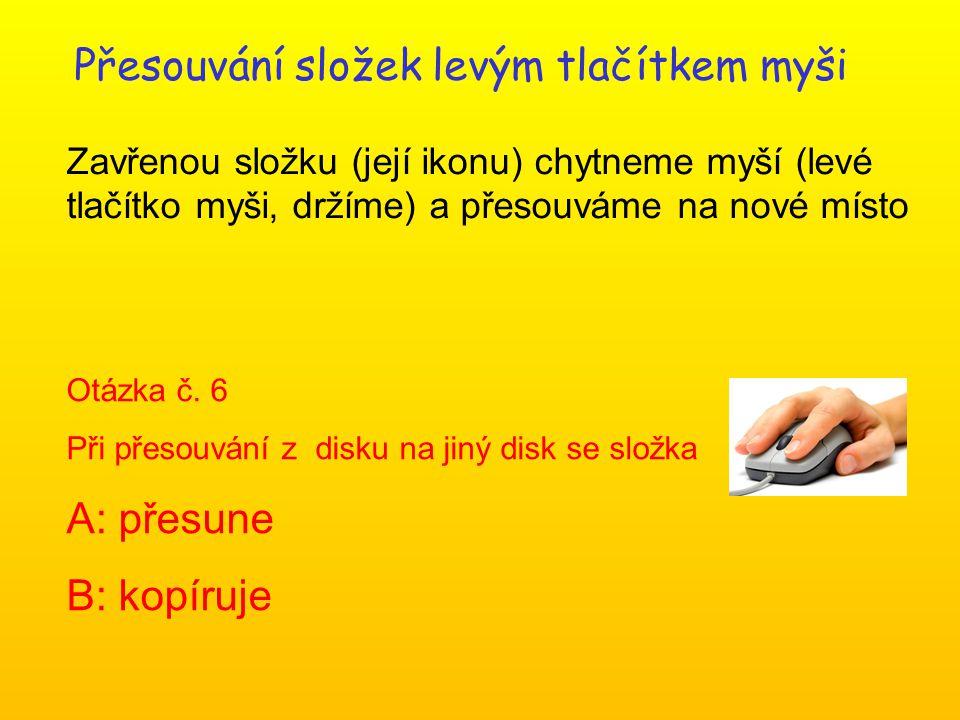 Přesouvání složek levým tlačítkem myši Zavřenou složku (její ikonu) chytneme myší (levé tlačítko myši, držíme) a přesouváme na nové místo Otázka č.