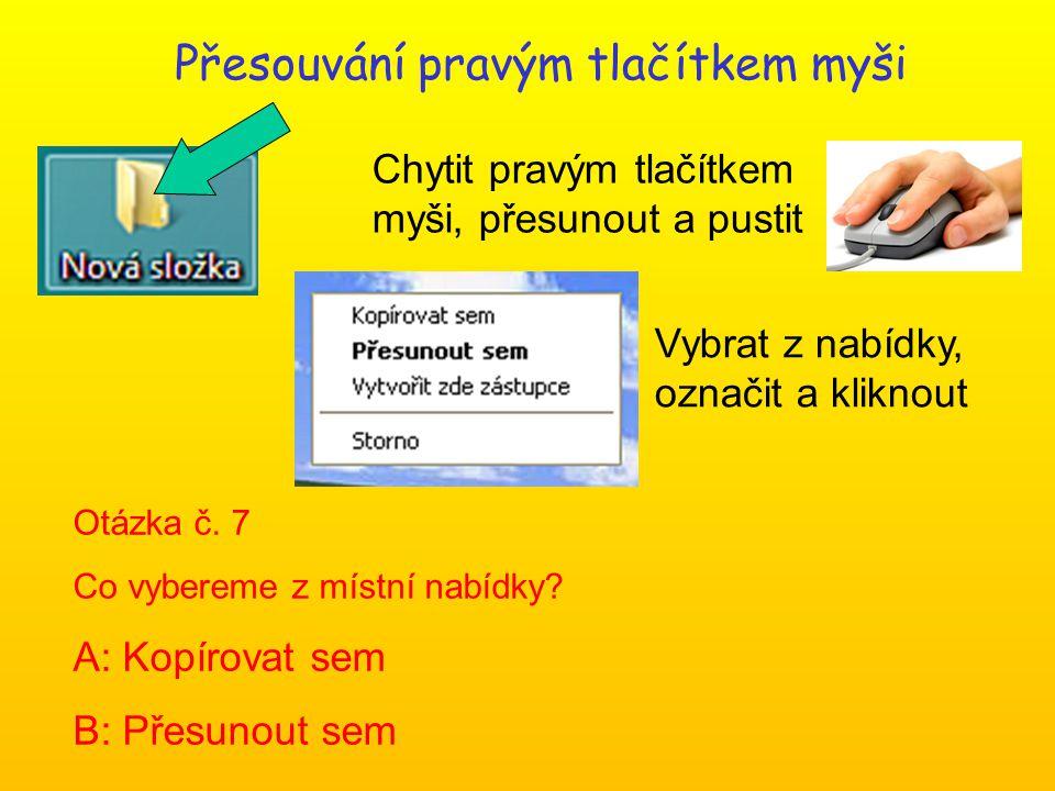 Přesouvání pravým tlačítkem myši Chytit pravým tlačítkem myši, přesunout a pustit Vybrat z nabídky, označit a kliknout Otázka č. 7 Co vybereme z místn