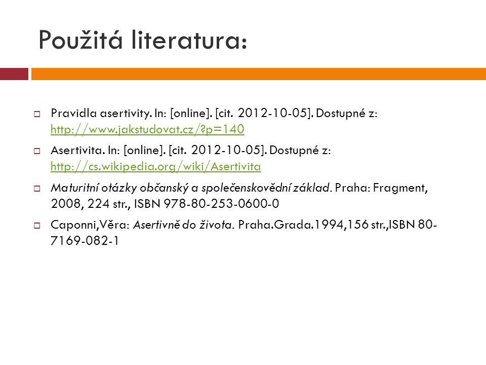 Použitá literatura:  Pravidla asertivity. In: [online]. [cit. 2012-10-05]. Dostupné z: http://www.jakstudovat.cz/?p=140 http://www.jakstudovat.cz/?p=