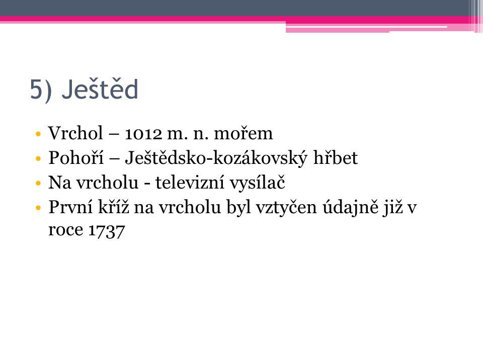 5) Ještěd Vrchol – 1012 m. n. mořem Pohoří – Ještědsko-kozákovský hřbet Na vrcholu - televizní vysílač První kříž na vrcholu byl vztyčen údajně již v