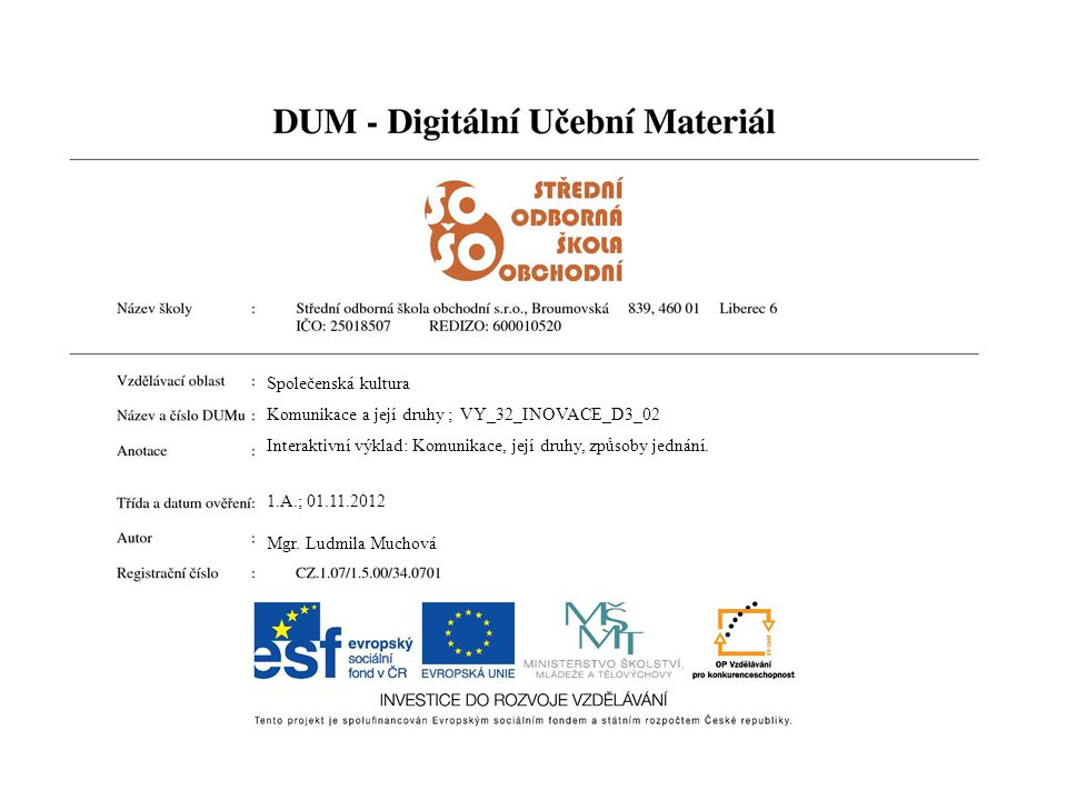Společenská kultura Komunikace a její druhy ; VY_32_INOVACE_D3_02 Interaktivní výklad: Komunikace, její druhy, způsoby jednání. 1.A.; 01.11.2012 Mgr.