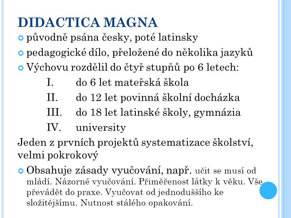 DIDACTICA MAGNA původně psána česky, poté latinsky pedagogické dílo, přeložené do několika jazyků Výchovu rozdělil do čtyř stupňů po 6 letech: I. do 6