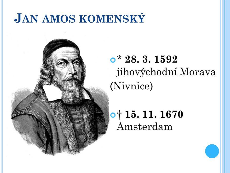 J AN AMOS KOMENSKÝ * 28. 3. 1592 jihovýchodní Morava (Nivnice) † 15. 11. 1670 Amsterdam
