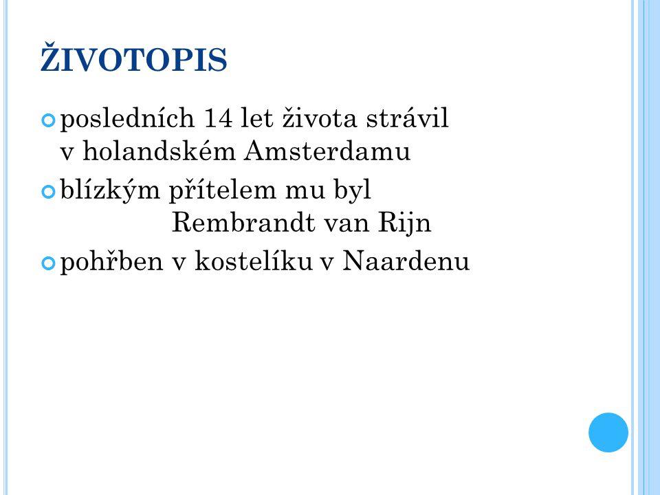 ŽIVOTOPIS posledních 14 let života strávil v holandském Amsterdamu blízkým přítelem mu byl Rembrandt van Rijn pohřben v kostelíku v Naardenu