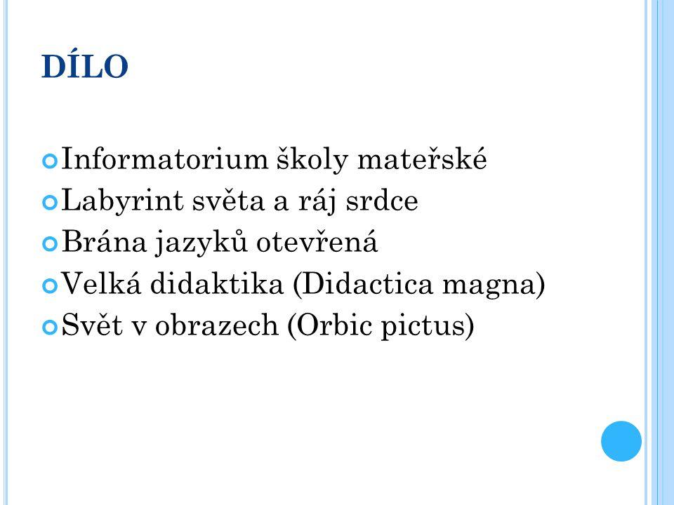 DÍLO Informatorium školy mateřské Labyrint světa a ráj srdce Brána jazyků otevřená Velká didaktika (Didactica magna) Svět v obrazech (Orbic pictus)