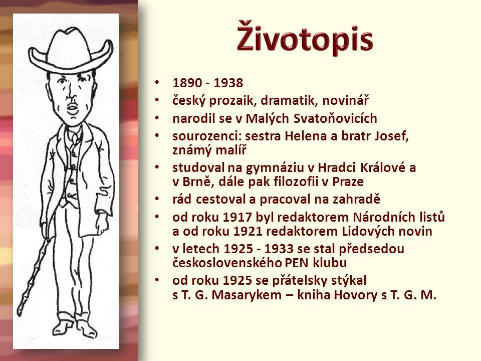 1890 - 1938 český prozaik, dramatik, novinář narodil se v Malých Svatoňovicích sourozenci: sestra Helena a bratr Josef, známý malíř studoval na gymnáziu v Hradci Králové a v Brně, dále pak filozofii v Praze rád cestoval a pracoval na zahradě od roku 1917 byl redaktorem Národních listů a od roku 1921 redaktorem Lidových novin v letech 1925 - 1933 se stal předsedou československého PEN klubu od roku 1925 se přátelsky stýkal s T.