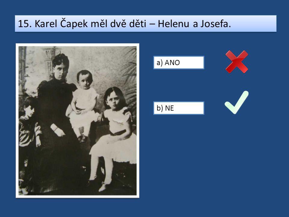 15. Karel Čapek měl dvě děti – Helenu a Josefa. a) ANO b) NE