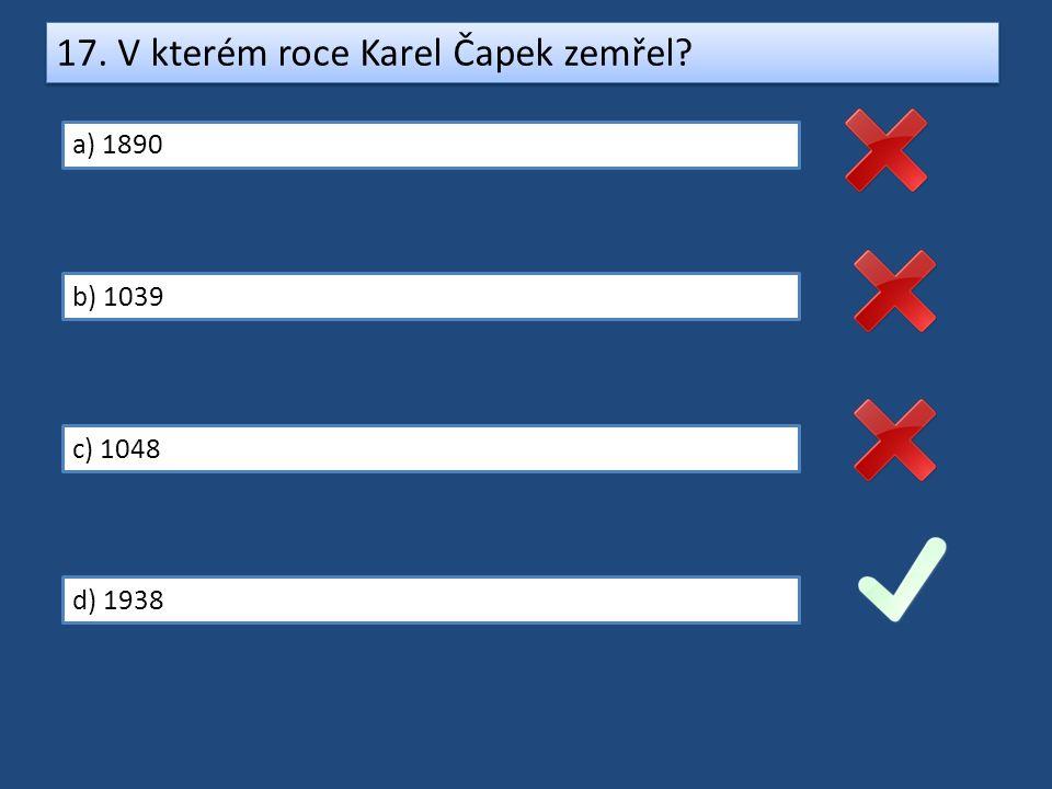 17. V kterém roce Karel Čapek zemřel? a) 1890 b) 1039 c) 1048 d) 1938