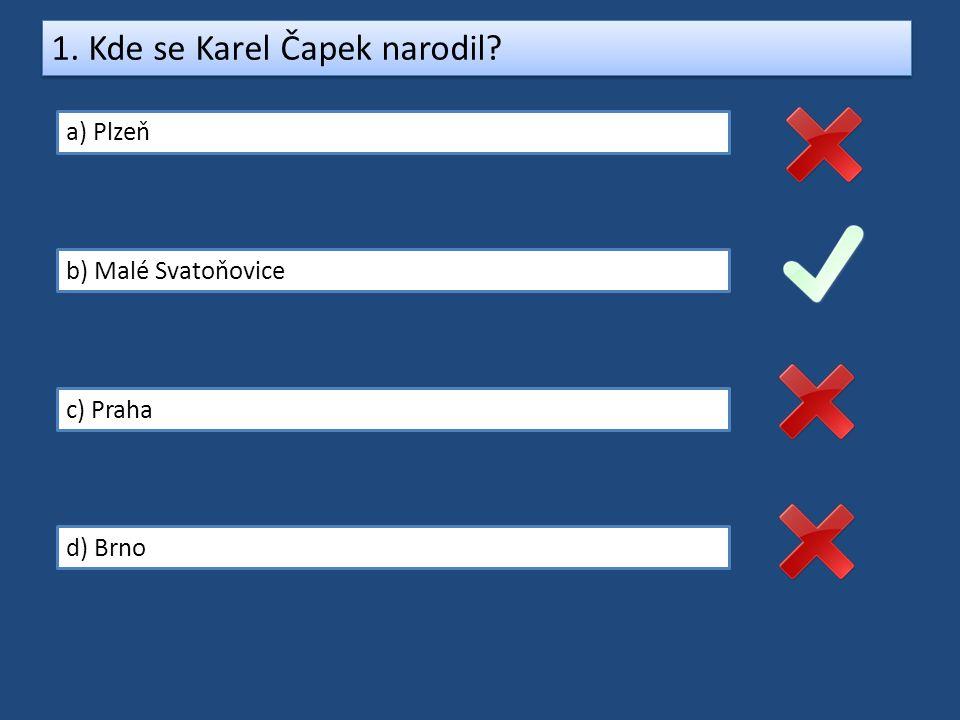 1. Kde se Karel Čapek narodil? a) Plzeň b) Malé Svatoňovice c) Praha d) Brno