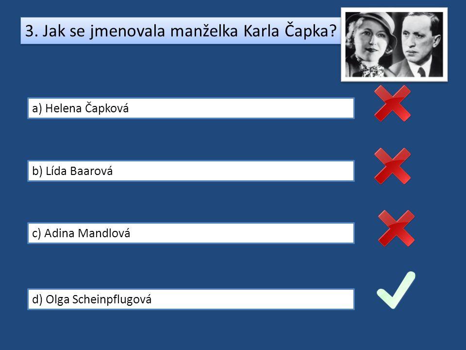 3. Jak se jmenovala manželka Karla Čapka? a) Helena Čapková b) Lída Baarová c) Adina Mandlová d) Olga Scheinpflugová