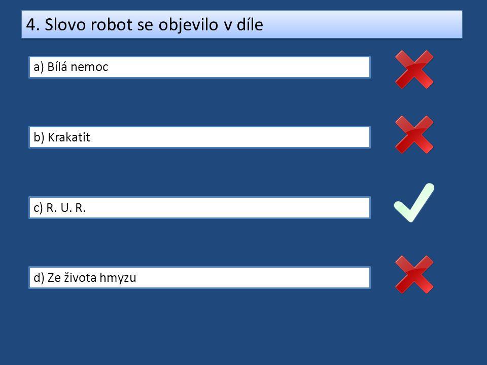 4. Slovo robot se objevilo v díle a) Bílá nemoc b) Krakatit c) R. U. R. d) Ze života hmyzu