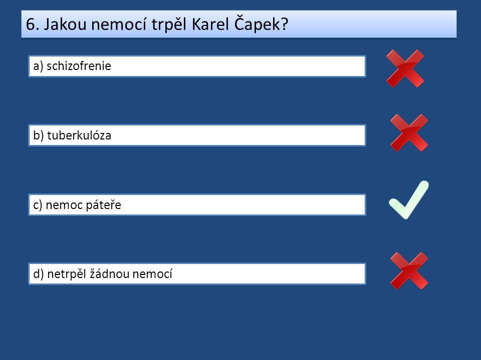6. Jakou nemocí trpěl Karel Čapek? a) schizofrenie b) tuberkulóza c) nemoc páteře d) netrpěl žádnou nemocí