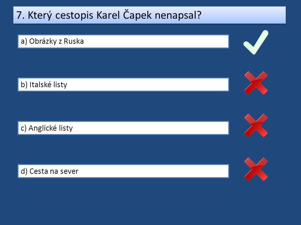 7. Který cestopis Karel Čapek nenapsal? a) Obrázky z Ruska b) Italské listy c) Anglické listy d) Cesta na sever