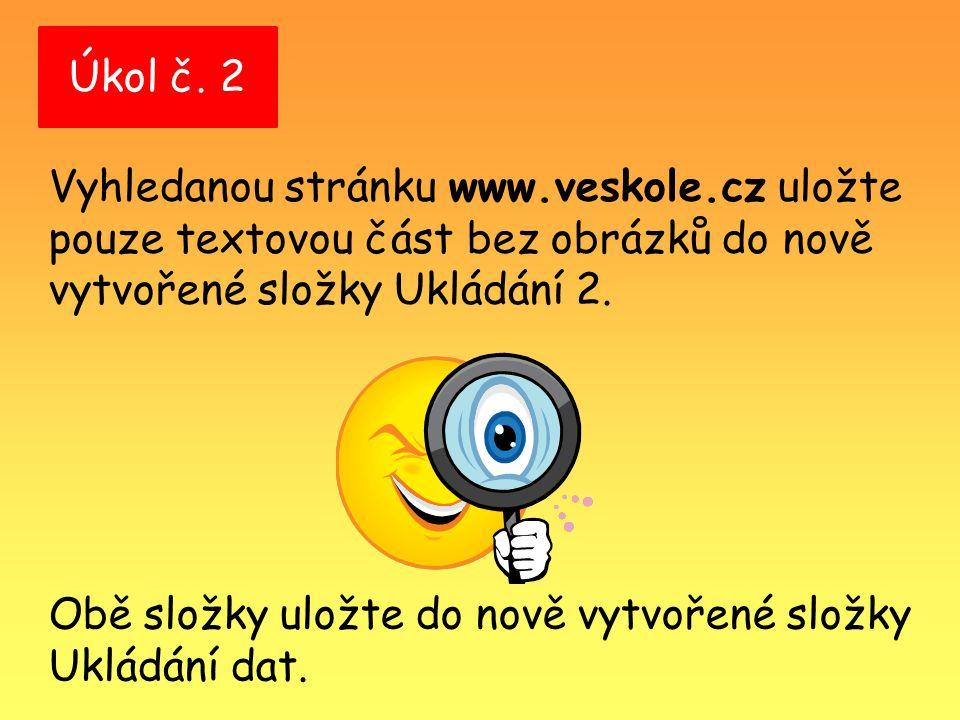 Úkol č. 2 Vyhledanou stránku www.veskole.cz uložte pouze textovou část bez obrázků do nově vytvořené složky Ukládání 2. Obě složky uložte do nově vytv